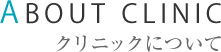 ABOUT CLINIC クリニックについて