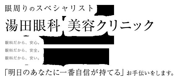 眼周りのスペシャリスト 湯田眼科 美容クリニック 眼科だから、安心。眼科だから、安全。眼科だから、安い。「明日のあなたに一番自信が持てる」お手伝いをします。